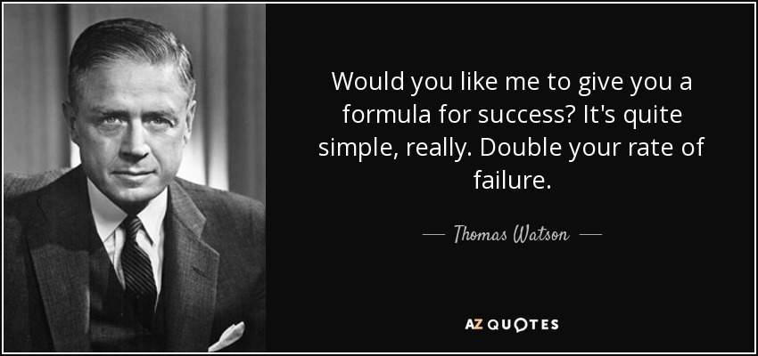Would you like me to give you a formula for success? It's quite simple, really. Double your rate of failure. - Thomas Watson, Jr.