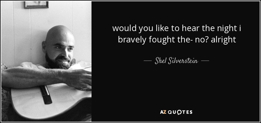 would you like to hear the night i bravely fought the- no? alright - Shel Silverstein