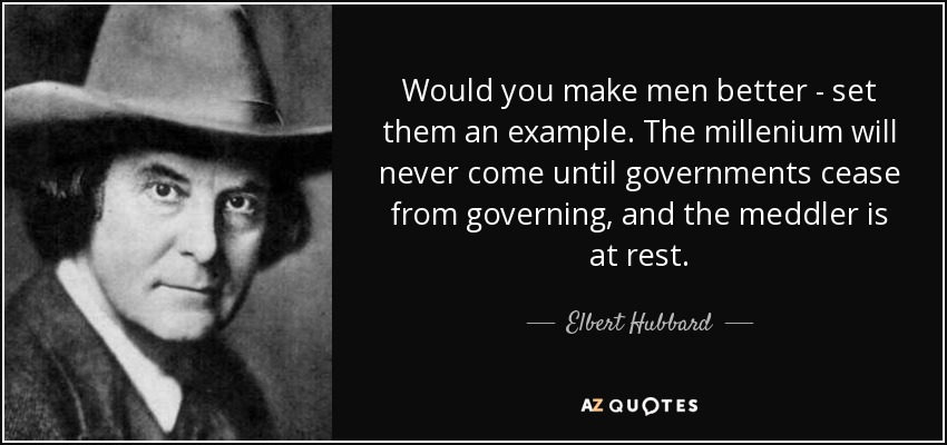 Would you make men better - set them an example. The millenium will never come until governments cease from governing, and the meddler is at rest. - Elbert Hubbard