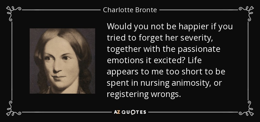 Would you not be happier if you tried to forget her severity, together with the passionate emotions it excited? Life appears to me too short to be spent in nursing animosity, or registering wrongs. - Charlotte Bronte