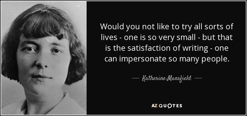 Would you not like to try all sorts of lives - one is so very small - but that is the satisfaction of writing - one can impersonate so many people. - Katherine Mansfield
