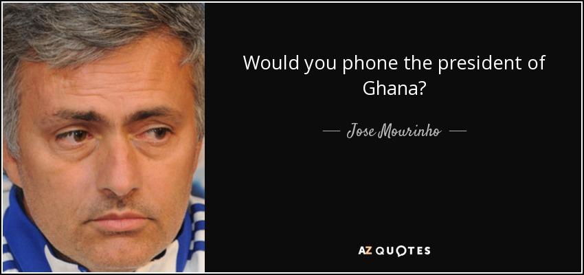 Would you phone the president of Ghana? - Jose Mourinho