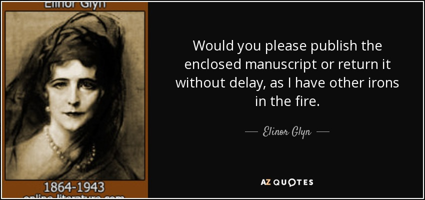 Would you please publish the enclosed manuscript or return it without delay, as I have other irons in the fire. - Elinor Glyn