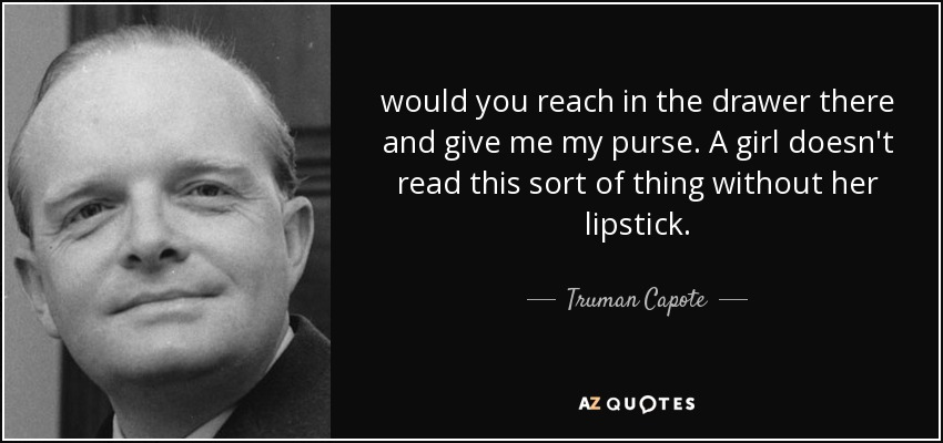 would you reach in the drawer there and give me my purse. A girl doesn't read this sort of thing without her lipstick. - Truman Capote