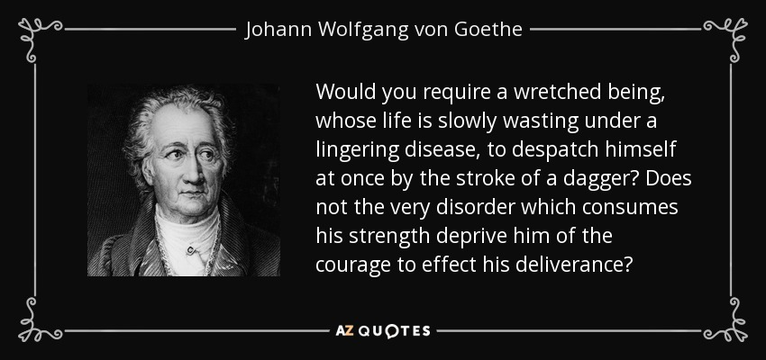 Would you require a wretched being, whose life is slowly wasting under a lingering disease, to despatch himself at once by the stroke of a dagger? Does not the very disorder which consumes his strength deprive him of the courage to effect his deliverance? - Johann Wolfgang von Goethe