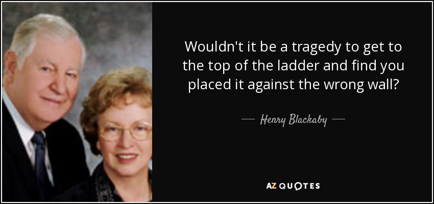 Wouldn't it be a tragedy to get to the top of the ladder and find you placed it against the wrong wall? - Henry Blackaby