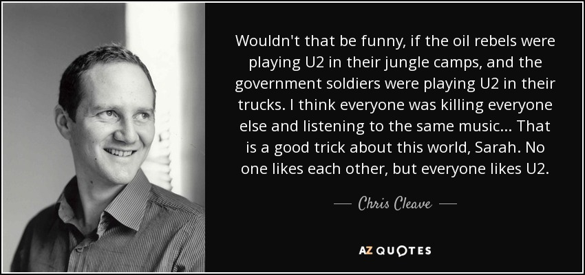 Wouldn't that be funny, if the oil rebels were playing U2 in their jungle camps, and the government soldiers were playing U2 in their trucks. I think everyone was killing everyone else and listening to the same music... That is a good trick about this world, Sarah. No one likes each other, but everyone likes U2. - Chris Cleave