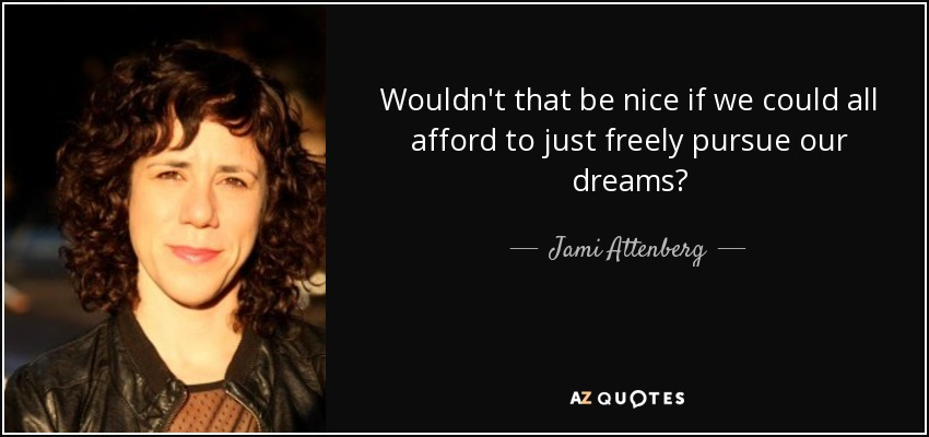 Wouldn't that be nice if we could all afford to just freely pursue our dreams? - Jami Attenberg