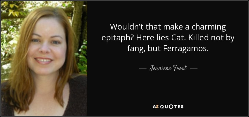 Wouldn't that make a charming epitaph? Here lies Cat. Killed not by fang, but Ferragamos. - Jeaniene Frost