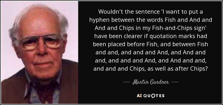 Wouldn't the sentence 'I want to put a hyphen between the words Fish and And and And and Chips in my Fish-and-Chips sign' have been clearer if quotation marks had been placed before Fish, and between Fish and and, and and and And, and And and and, and and and And, and And and and, and and and Chips, as well as after Chips? - Martin Gardner