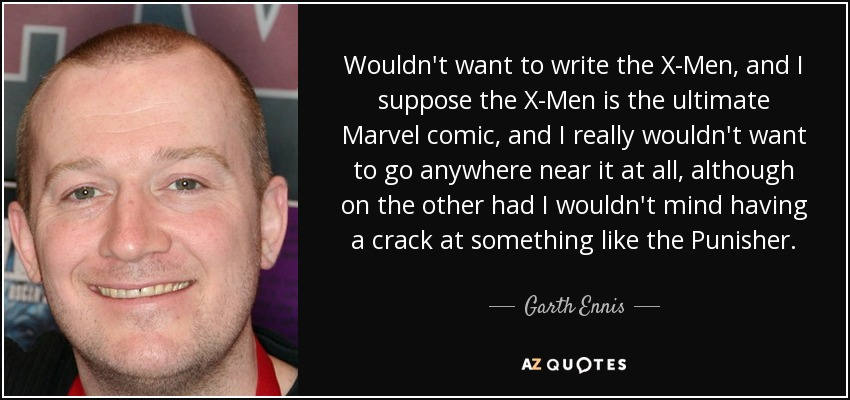 Wouldn't want to write the X-Men, and I suppose the X-Men is the ultimate Marvel comic, and I really wouldn't want to go anywhere near it at all, although on the other had I wouldn't mind having a crack at something like the Punisher. - Garth Ennis