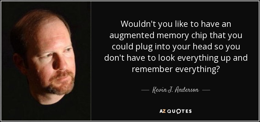 Wouldn't you like to have an augmented memory chip that you could plug into your head so you don't have to look everything up and remember everything? - Kevin J. Anderson