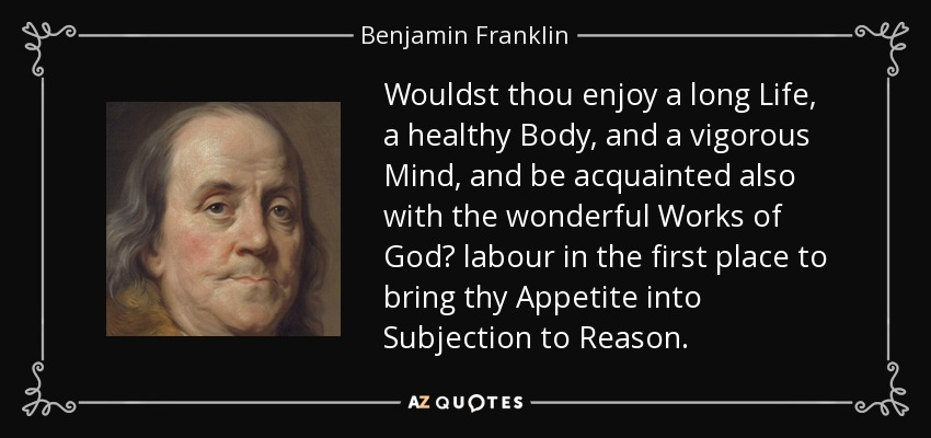 Wouldst thou enjoy a long Life, a healthy Body, and a vigorous Mind, and be acquainted also with the wonderful Works of God? labour in the first place to bring thy Appetite into Subjection to Reason. - Benjamin Franklin