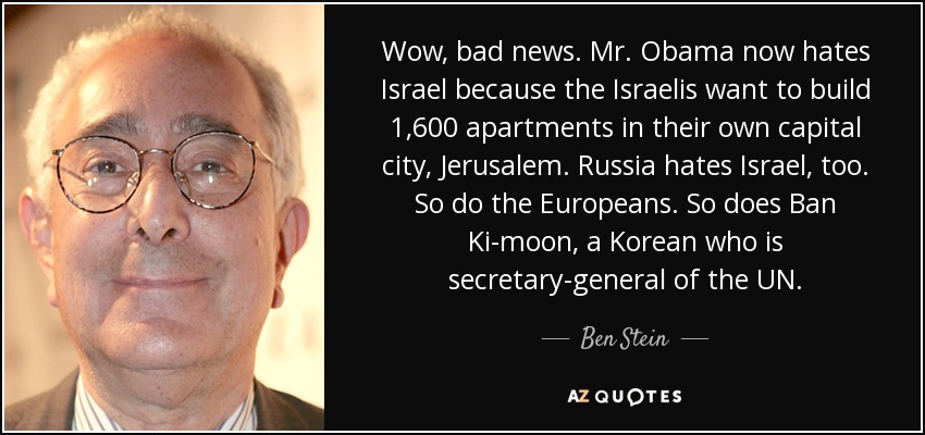 Wow, bad news. Mr. Obama now hates Israel because the Israelis want to build 1,600 apartments in their own capital city, Jerusalem. Russia hates Israel, too. So do the Europeans. So does Ban Ki-moon, a Korean who is secretary-general of the UN. - Ben Stein