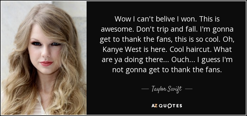 Wow I can't belive I won. This is awesome. Don't trip and fall. I'm gonna get to thank the fans, this is so cool. Oh, Kanye West is here. Cool haircut. What are ya doing there... Ouch... I guess I'm not gonna get to thank the fans. - Taylor Swift