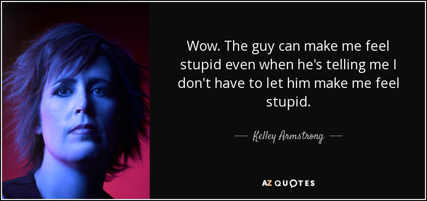 Wow. The guy can make me feel stupid even when he's telling me I don't have to let him make me feel stupid. - Kelley Armstrong