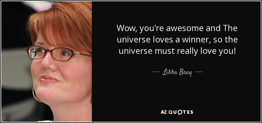 Wow, you're awesome and The universe loves a winner, so the universe must really love you! - Libba Bray