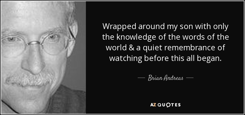 Wrapped around my son with only the knowledge of the words of the world & a quiet remembrance of watching before this all began. - Brian Andreas