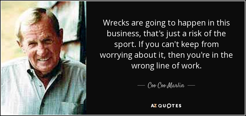 Wrecks are going to happen in this business, that's just a risk of the sport. If you can't keep from worrying about it, then you're in the wrong line of work. - Coo Coo Marlin