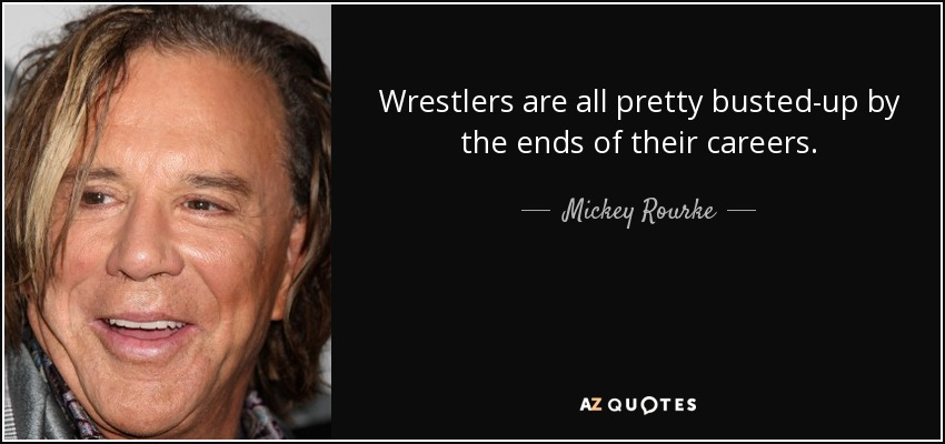 Wrestlers are all pretty busted-up by the ends of their careers. - Mickey Rourke