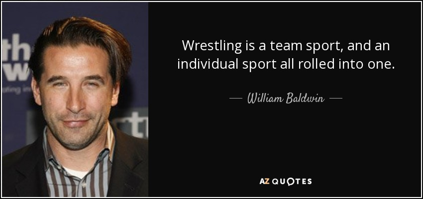 Wrestling is a team sport, and an individual sport all rolled into one. - William Baldwin