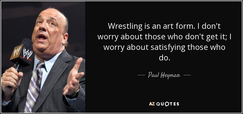 Wrestling is an art form. I don't worry about those who don't get it; I worry about satisfying those who do. - Paul Heyman