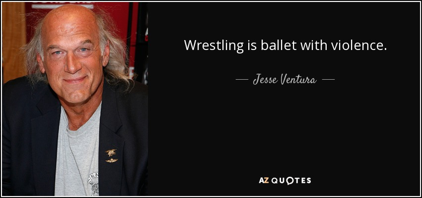 Wrestling is ballet with violence. - Jesse Ventura