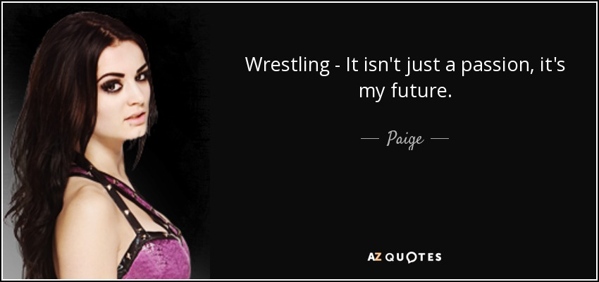 Wrestling - It isn't just a passion, it's my future. - Paige