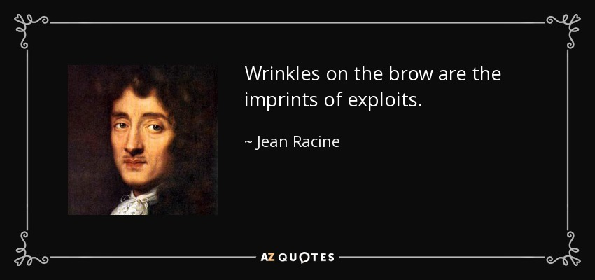 Wrinkles on the brow are the imprints of exploits. - Jean Racine