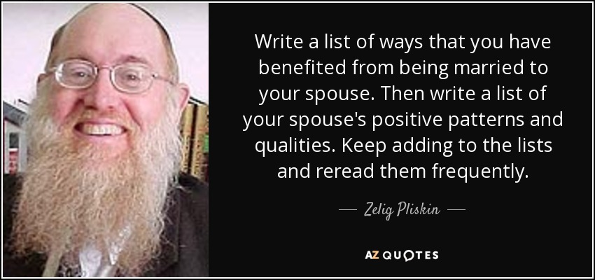 Write a list of ways that you have benefited from being married to your spouse. Then write a list of your spouse's positive patterns and qualities. Keep adding to the lists and reread them frequently. - Zelig Pliskin