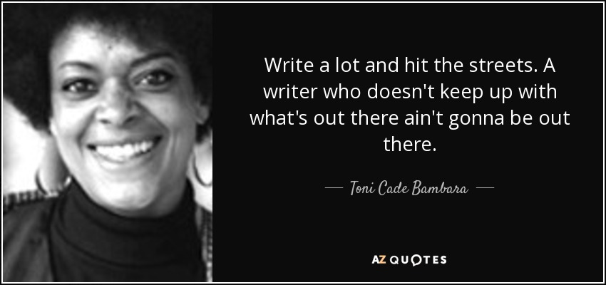 Write a lot and hit the streets. A writer who doesn't keep up with what's out there ain't gonna be out there. - Toni Cade Bambara