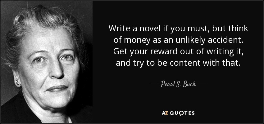 Write a novel if you must, but think of money as an unlikely accident. Get your reward out of writing it, and try to be content with that. - Pearl S. Buck