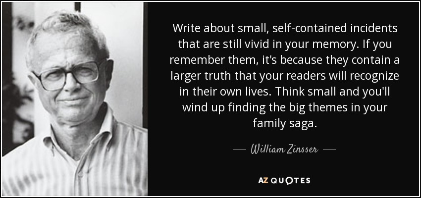 Write about small, self-contained incidents that are still vivid in your memory. If you remember them, it's because they contain a larger truth that your readers will recognize in their own lives. Think small and you'll wind up finding the big themes in your family saga. - William Zinsser