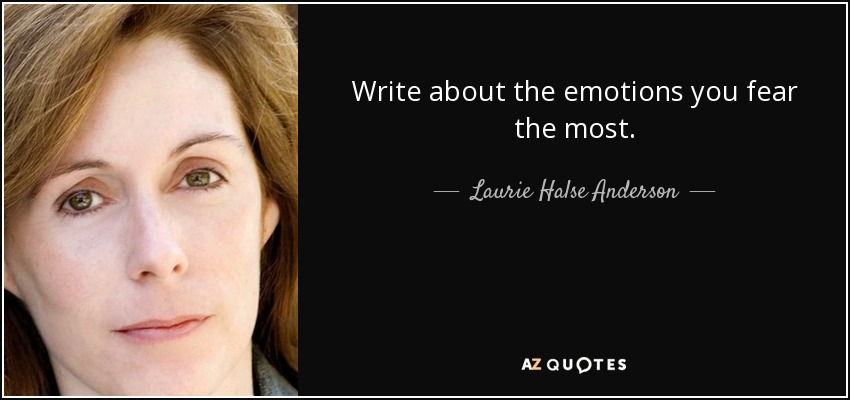 Write about the emotions you fear the most. - Laurie Halse Anderson