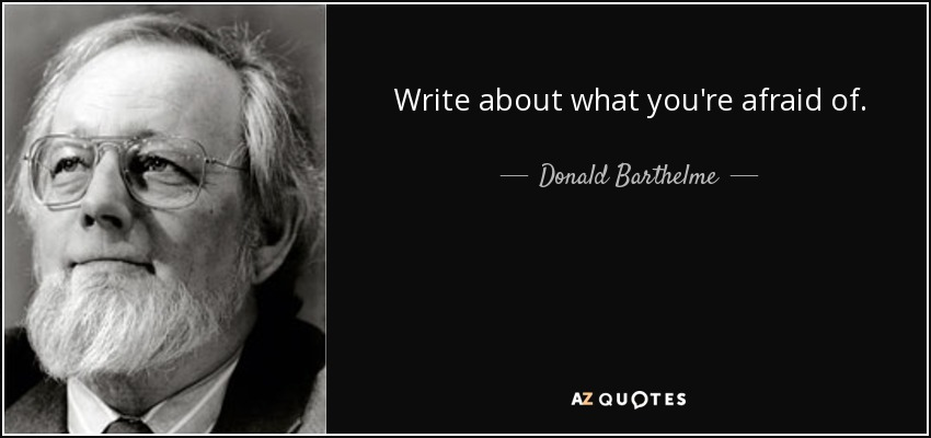 Write about what you're afraid of. - Donald Barthelme