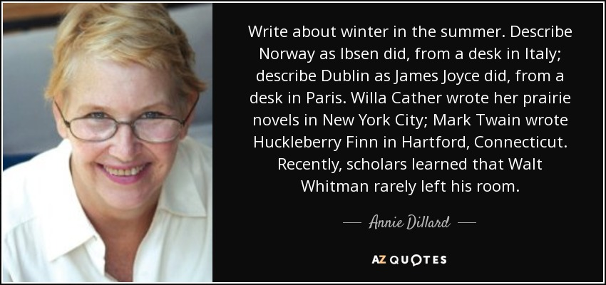 Write about winter in the summer. Describe Norway as Ibsen did, from a desk in Italy; describe Dublin as James Joyce did, from a desk in Paris. Willa Cather wrote her prairie novels in New York City; Mark Twain wrote Huckleberry Finn in Hartford, Connecticut. Recently, scholars learned that Walt Whitman rarely left his room. - Annie Dillard