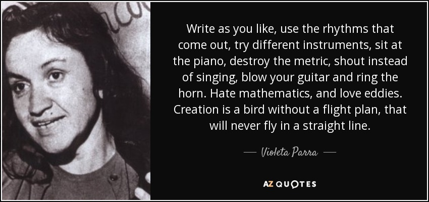 Write as you like, use the rhythms that come out, try different instruments, sit at the piano, destroy the metric, shout instead of singing, blow your guitar and ring the horn. Hate mathematics, and love eddies. Creation is a bird without a flight plan, that will never fly in a straight line. - Violeta Parra