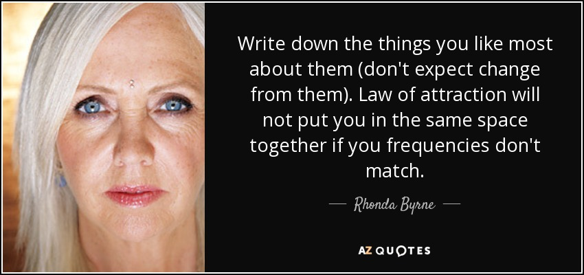 Write down the things you like most about them (don't expect change from them). Law of attraction will not put you in the same space together if you frequencies don't match. - Rhonda Byrne