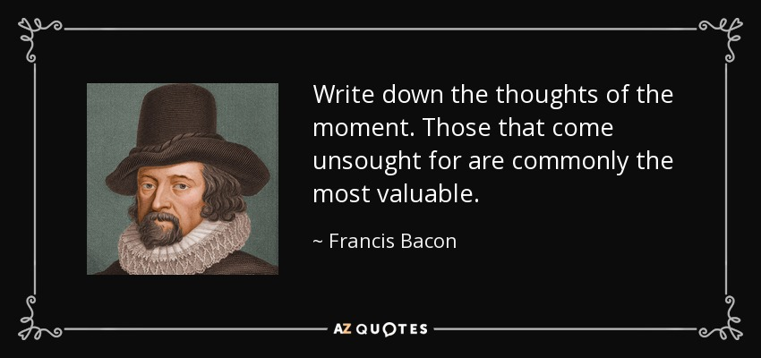 Write down the thoughts of the moment. Those that come unsought for are commonly the most valuable. - Francis Bacon