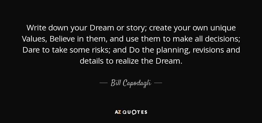 Write down your Dream or story; create your own unique Values, Believe in them, and use them to make all decisions; Dare to take some risks; and Do the planning, revisions and details to realize the Dream. - Bill Capodagli