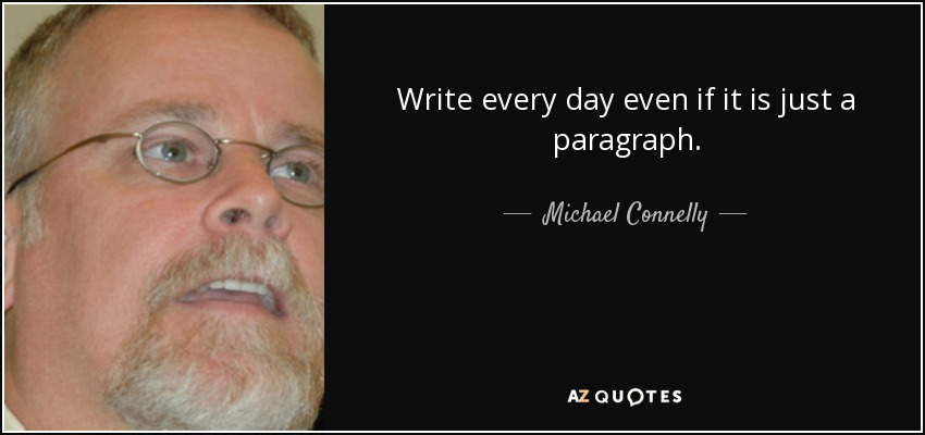 Write every day even if it is just a paragraph. - Michael Connelly
