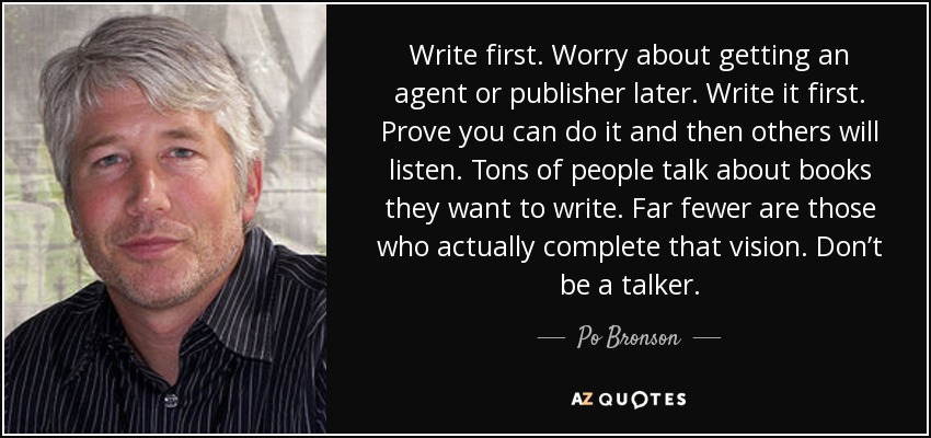 Write first. Worry about getting an agent or publisher later. Write it first. Prove you can do it and then others will listen. Tons of people talk about books they want to write. Far fewer are those who actually complete that vision. Don't be a talker. - Po Bronson