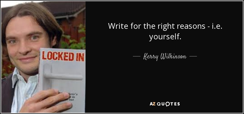 Write for the right reasons - i.e. yourself. - Kerry Wilkinson
