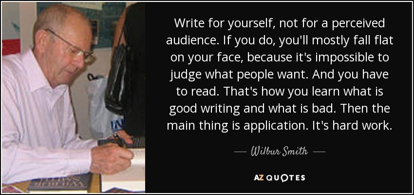 Write for yourself, not for a perceived audience. If you do, you'll mostly fall flat on your face, because it's impossible to judge what people want. And you have to read. That's how you learn what is good writing and what is bad. Then the main thing is application. It's hard work. - Wilbur Smith