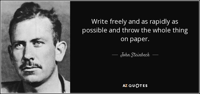 Write freely and as rapidly as possible and throw the whole thing on paper. - John Steinbeck