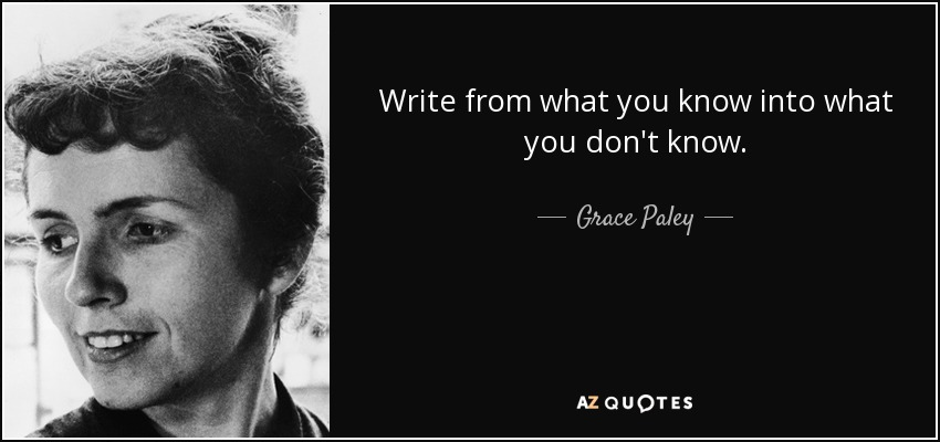 Write from what you know into what you don't know. - Grace Paley