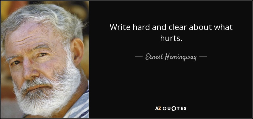 Write hard and clear about what hurts. - Ernest Hemingway
