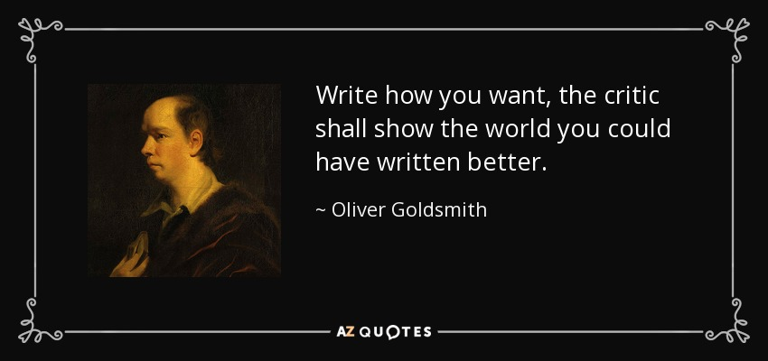 Write how you want, the critic shall show the world you could have written better. - Oliver Goldsmith