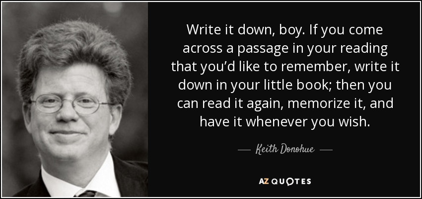 Write it down, boy. If you come across a passage in your reading that you'd like to remember, write it down in your little book; then you can read it again, memorize it, and have it whenever you wish. - Keith Donohue