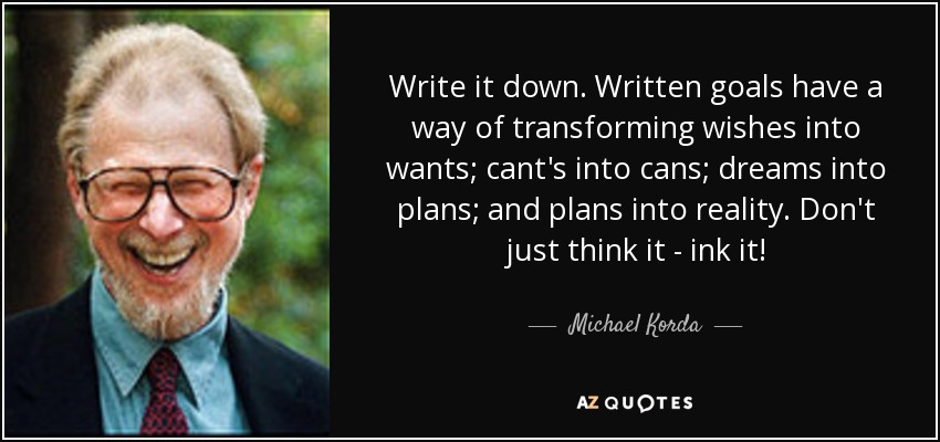 Write it down. Written goals have a way of transforming wishes into wants; cant's into cans; dreams into plans; and plans into reality. Don't just think it - ink it! - Michael Korda